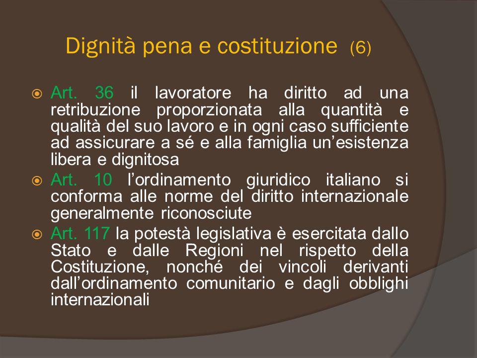 Dignità pena e costituzione (6)  Art. 36 il lavoratore ha diritto ad una retribuzione proporzionata alla quantità e qualità del suo lavoro e in ogni