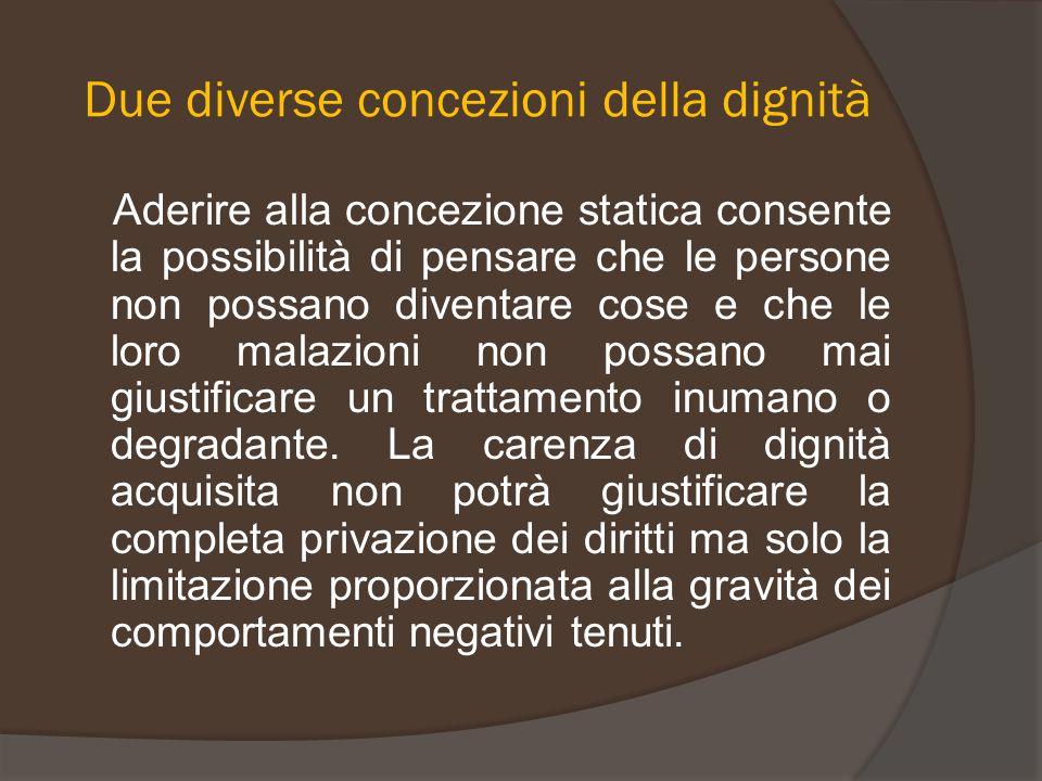 Due diverse concezioni della dignità Aderire alla concezione statica consente la possibilità di pensare che le persone non possano diventare cose e ch