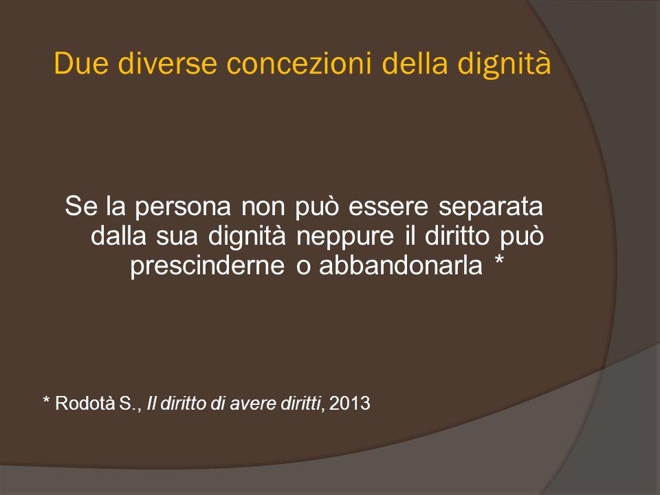 Due diverse concezioni della dignità Se la persona non può essere separata dalla sua dignità neppure il diritto può prescinderne o abbandonarla * * Ro