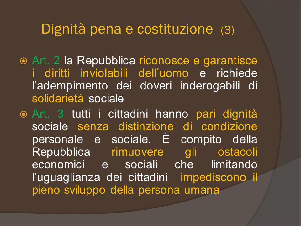 Dignità pena e costituzione (3)  Art. 2 la Repubblica riconosce e garantisce i diritti inviolabili dell'uomo e richiede l'adempimento dei doveri inde