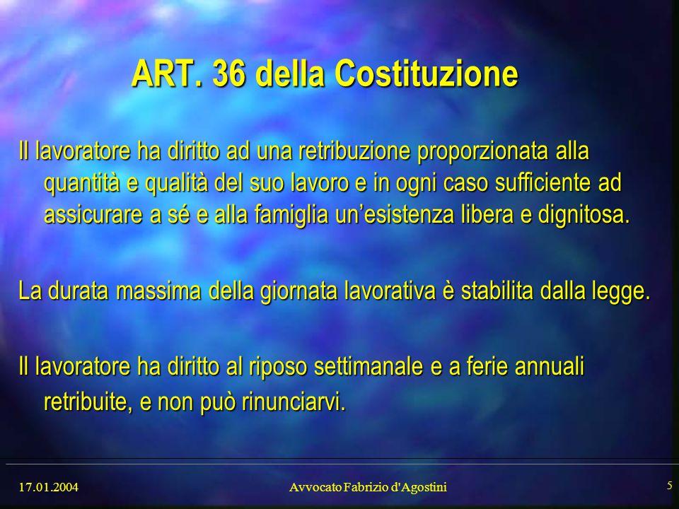 17.01.2004Avvocato Fabrizio d'Agostini 5 ART. 36 della Costituzione Il lavoratore ha diritto ad una retribuzione proporzionata alla quantità e qualità