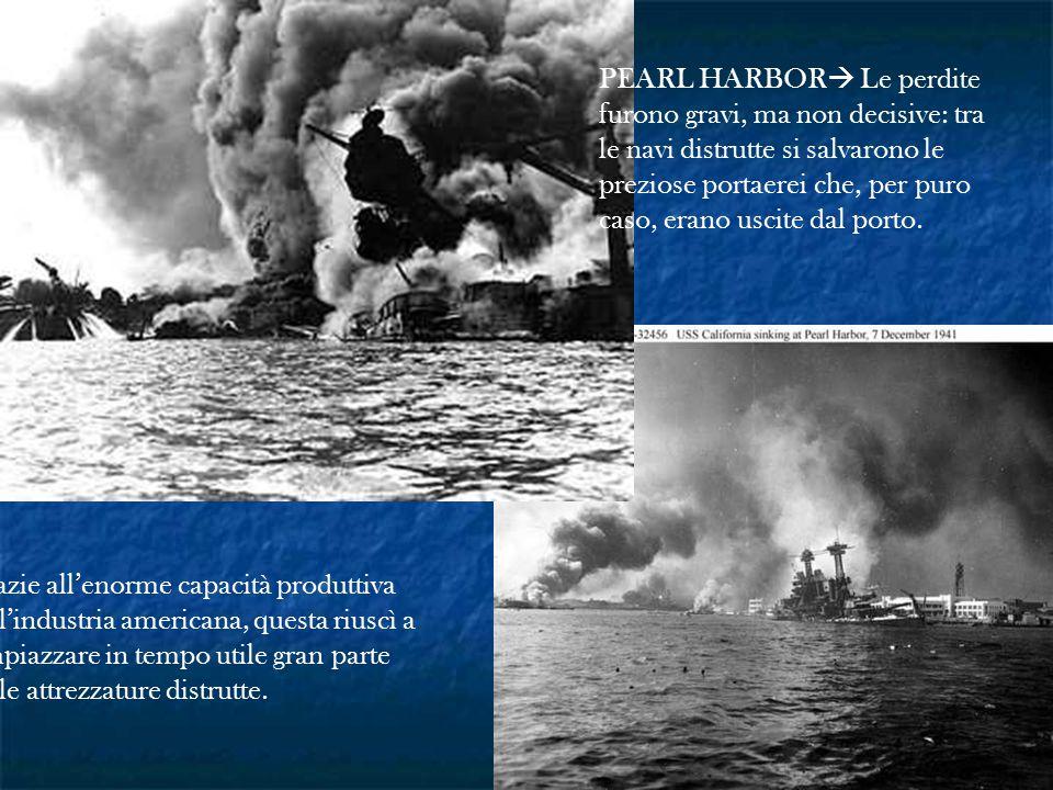 PEARL HARBOR  Le perdite furono gravi, ma non decisive: tra le navi distrutte si salvarono le preziose portaerei che, per puro caso, erano uscite dal