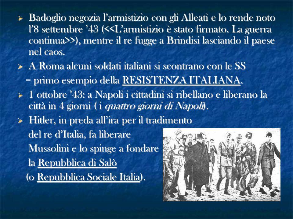 Badoglio negozia l'armistizio con gli Alleati e lo rende noto l'8 settembre '43 ( >), mentre il re fugge a Brindisi lasciando il paese nel caos.  A