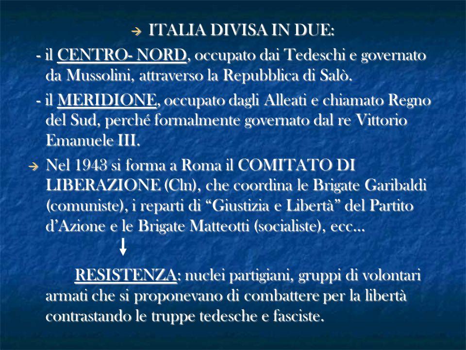 ITALIA DIVISA IN DUE: - il CENTRO- NORD, occupato dai Tedeschi e governato da Mussolini, attraverso la Repubblica di Salò. - il CENTRO- NORD, occupa