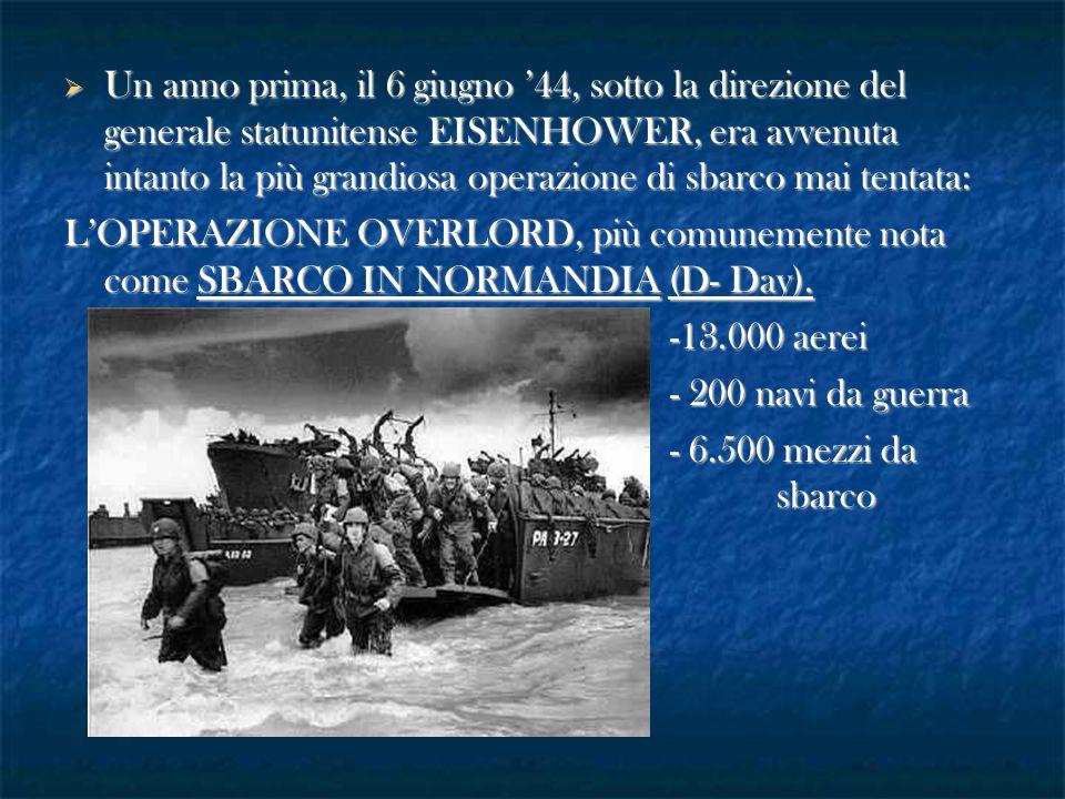  Un anno prima, il 6 giugno '44, sotto la direzione del generale statunitense EISENHOWER, era avvenuta intanto la più grandiosa operazione di sbarco