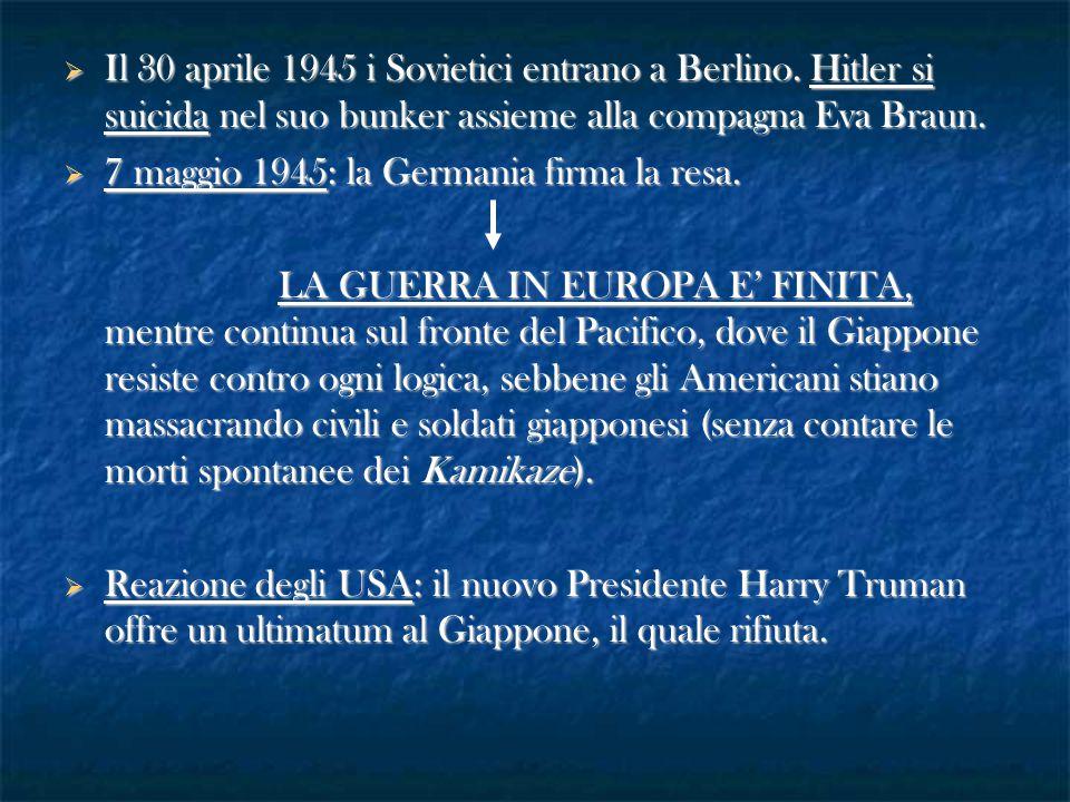  Il 30 aprile 1945 i Sovietici entrano a Berlino. Hitler si suicida nel suo bunker assieme alla compagna Eva Braun.  7 maggio 1945: la Germania firm