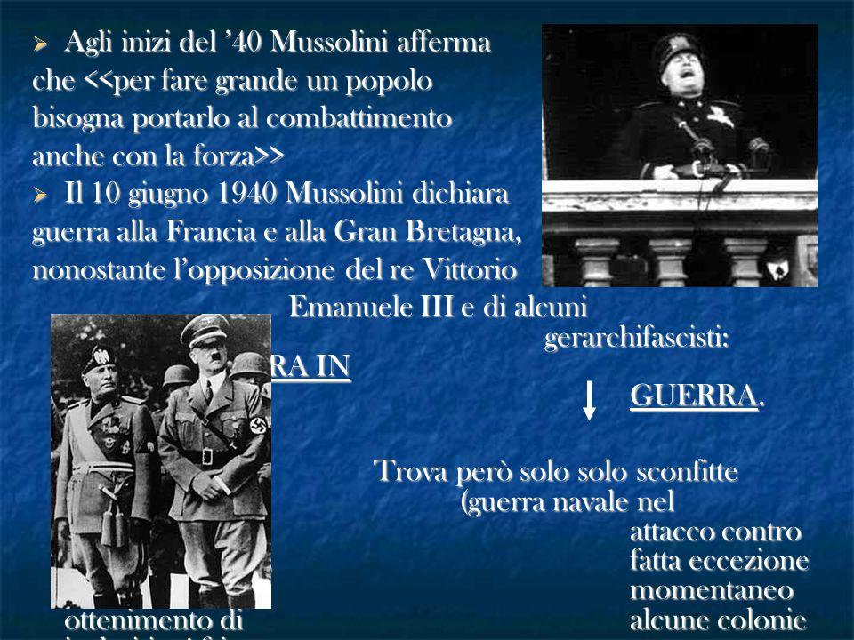  Agli inizi del '40 Mussolini afferma che <<per fare grande un popolo bisogna portarlo al combattimento anche con la forza>>  Il 10 giugno 1940 Muss