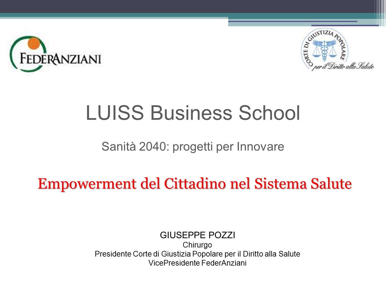 LUISS Business School Sanità 2040: progetti per Innovare Empowerment del Cittadino nel Sistema Salute GIUSEPPE POZZI Chirurgo Presidente Corte di Giustizia Popolare per il Diritto alla Salute VicePresidente FederAnziani