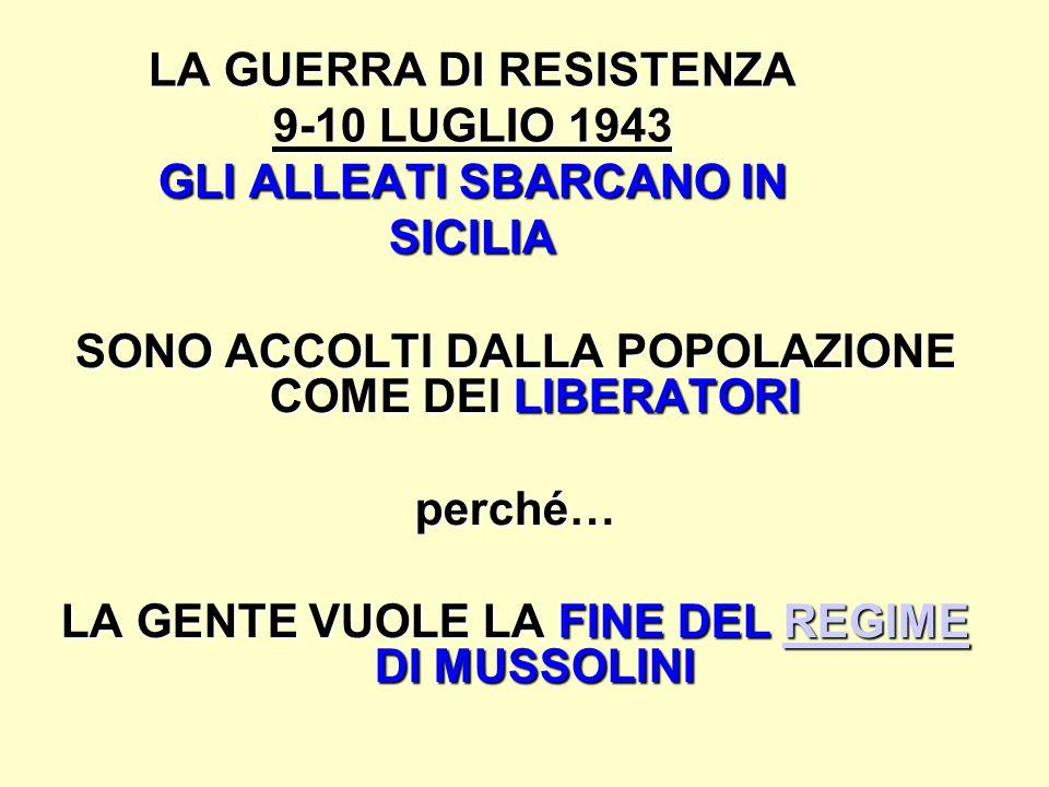 LA GUERRA DI RESISTENZA 9-10 LUGLIO 1943 GLI ALLEATI SBARCANO IN SICILIA SONO ACCOLTI DALLA POPOLAZIONE COME DEI LIBERATORI perché… LA GENTE VUOLE LA FINE DEL REGIME DI MUSSOLINI REGIME