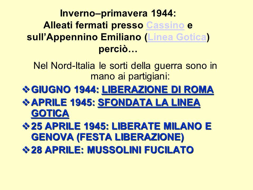 Inverno–primavera 1944: Alleati fermati presso Cassino e sull'Appennino Emiliano (Linea Gotica) perciò…CassinoLinea Gotica Nel Nord-Italia le sorti della guerra sono in mano ai partigiani:  GIUGNO 1944: LIBERAZIONE DI ROMA  APRILE 1945: SFONDATA LA LINEA GOTICA  25 APRILE 1945: LIBERATE MILANO E GENOVA (FESTA LIBERAZIONE)  28 APRILE: MUSSOLINI FUCILATO