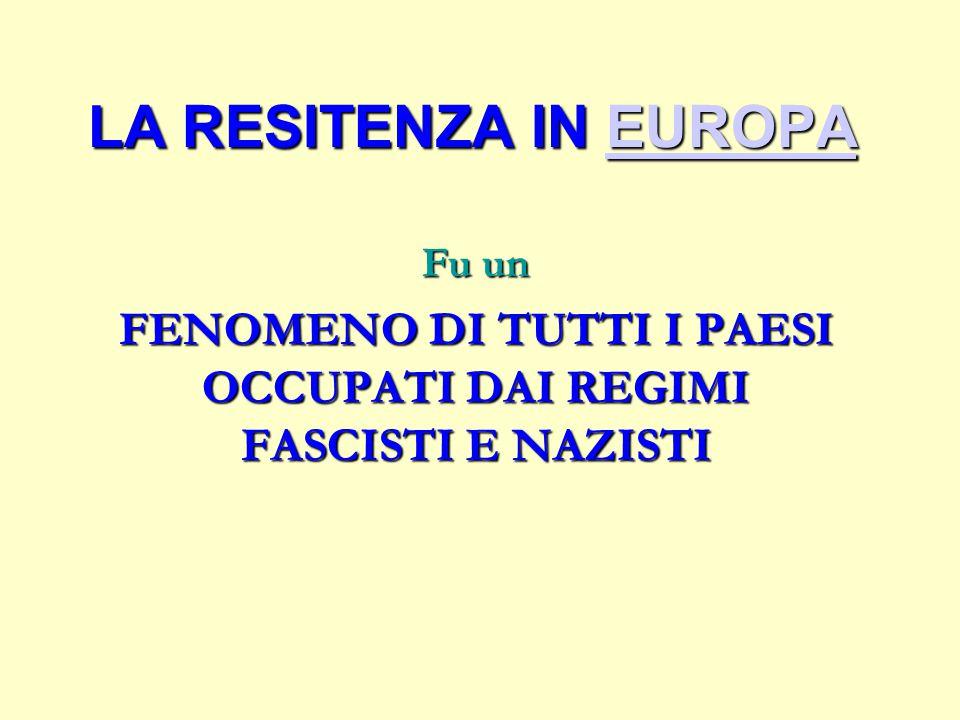 LA RESITENZA IN EUROPA EUROPA Fu un FENOMENO DI TUTTI I PAESI OCCUPATI DAI REGIMI FASCISTI E NAZISTI