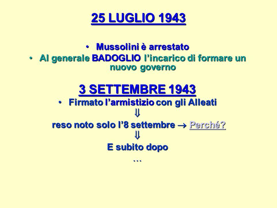 25 LUGLIO 1943 Mussolini è arrestatoMussolini è arrestato Al generale BADOGLIO l'incarico di formare un nuovo governoAl generale BADOGLIO l'incarico di formare un nuovo governo 3 SETTEMBRE 1943 Firmato l'armistizio con gli AlleatiFirmato l'armistizio con gli Alleati reso noto solo l'8 settembre  Perché.