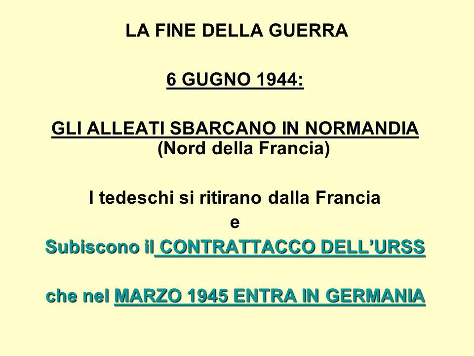 LA FINE DELLA GUERRA 6 GUGNO 1944: GLI ALLEATI SBARCANO IN NORMANDIA GLI ALLEATI SBARCANO IN NORMANDIA (Nord della Francia) I tedeschi si ritirano dalla Francia e Subiscono il CONTRATTACCO DELL'URSS che nel MARZO 1945 ENTRA IN GERMANIA