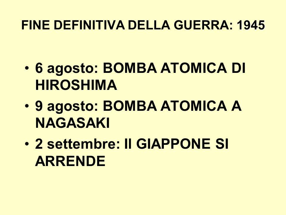1945 FINE DEFINITIVA DELLA GUERRA: 1945 6 agosto: BOMBA ATOMICA DI HIROSHIMA 9 agosto: BOMBA ATOMICA A NAGASAKI 2 settembre: Il GIAPPONE SI ARRENDE