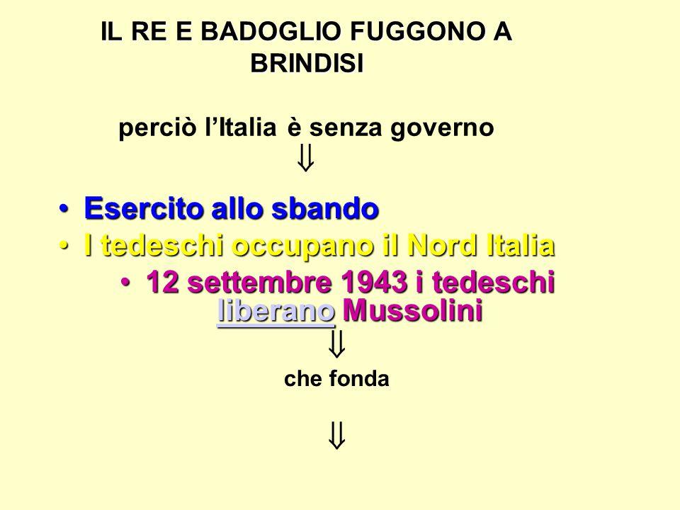 IL RE E BADOGLIO FUGGONO A BRINDISI IL RE E BADOGLIO FUGGONO A BRINDISI perciò l'Italia è senza governo  Esercito allo sbandoEsercito allo sbando I tedeschi occupano il Nord ItaliaI tedeschi occupano il Nord Italia 12 settembre 1943 i tedeschi liberano Mussolini12 settembre 1943 i tedeschi liberano Mussolini liberano  che fonda 