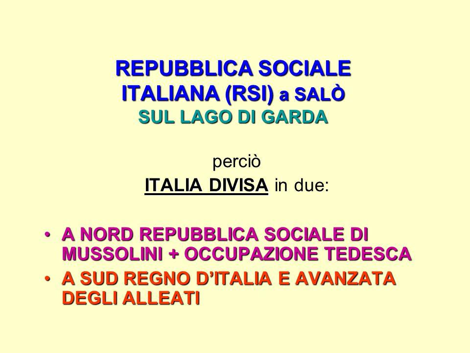 REPUBBLICA SOCIALE ITALIANA (RSI) a SALÒ SUL LAGO DI GARDA perciò ITALIA DIVISA ITALIA DIVISA in due: A NORD REPUBBLICA SOCIALE DI MUSSOLINI + OCCUPAZIONE TEDESCAA NORD REPUBBLICA SOCIALE DI MUSSOLINI + OCCUPAZIONE TEDESCA A SUD REGNO D'ITALIA E AVANZATA DEGLI ALLEATIA SUD REGNO D'ITALIA E AVANZATA DEGLI ALLEATI
