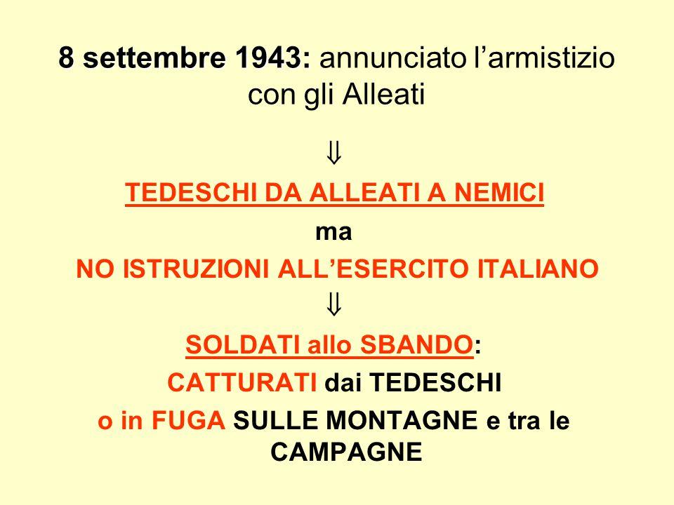 8 settembre 1943: 8 settembre 1943: annunciato l'armistizio con gli Alleati  TEDESCHI DA ALLEATI A NEMICI ma NO ISTRUZIONI ALL'ESERCITO ITALIANO  SOLDATI allo SBANDO: CATTURATI dai TEDESCHI o in FUGA SULLE MONTAGNE e tra le CAMPAGNE