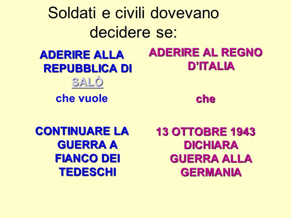 Soldati e civili dovevano decidere se: ADERIRE ALLA REPUBBLICA DI SALÒ SALÒ che vuole CONTINUARE LA GUERRA A FIANCO DEI TEDESCHI ADERIRE AL REGNO D'ITALIA che 13 OTTOBRE 1943 DICHIARA GUERRA ALLA GERMANIA