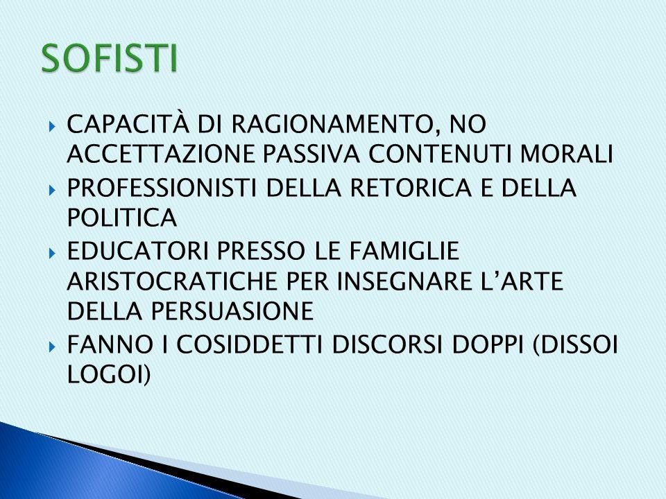  CAPACITÀ DI RAGIONAMENTO, NO ACCETTAZIONE PASSIVA CONTENUTI MORALI  PROFESSIONISTI DELLA RETORICA E DELLA POLITICA  EDUCATORI PRESSO LE FAMIGLIE ARISTOCRATICHE PER INSEGNARE L'ARTE DELLA PERSUASIONE  FANNO I COSIDDETTI DISCORSI DOPPI (DISSOI LOGOI)