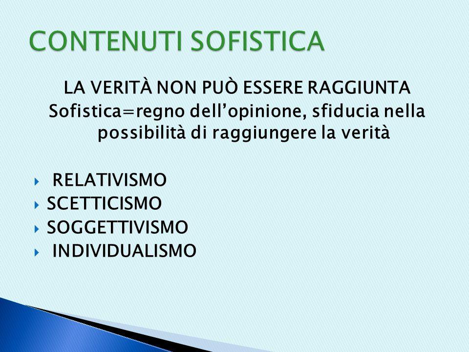 LA VERITÀ NON PUÒ ESSERE RAGGIUNTA Sofistica=regno dell'opinione, sfiducia nella possibilità di raggiungere la verità  RELATIVISMO  SCETTICISMO  SOGGETTIVISMO  INDIVIDUALISMO