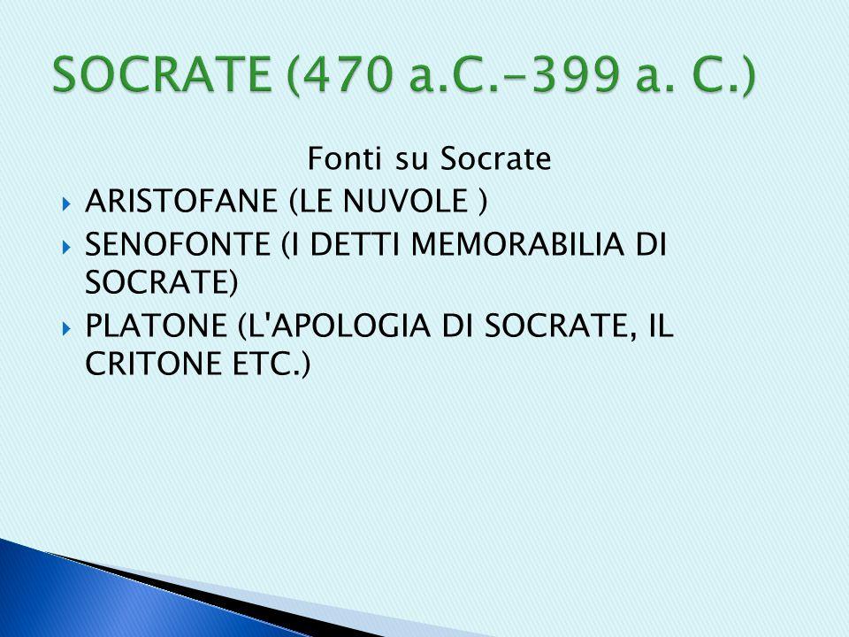Fonti su Socrate  ARISTOFANE (LE NUVOLE )  SENOFONTE (I DETTI MEMORABILIA DI SOCRATE)  PLATONE (L APOLOGIA DI SOCRATE, IL CRITONE ETC.)