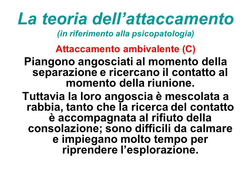 La teoria dell'attaccamento (in riferimento alla psicopatologia) Attaccamento ambivalente (C) Piangono angosciati al momento della separazione e ricer