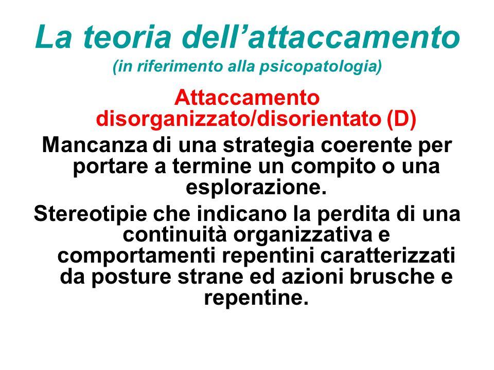 La teoria dell'attaccamento (in riferimento alla psicopatologia) Attaccamento disorganizzato/disorientato (D) Mancanza di una strategia coerente per p