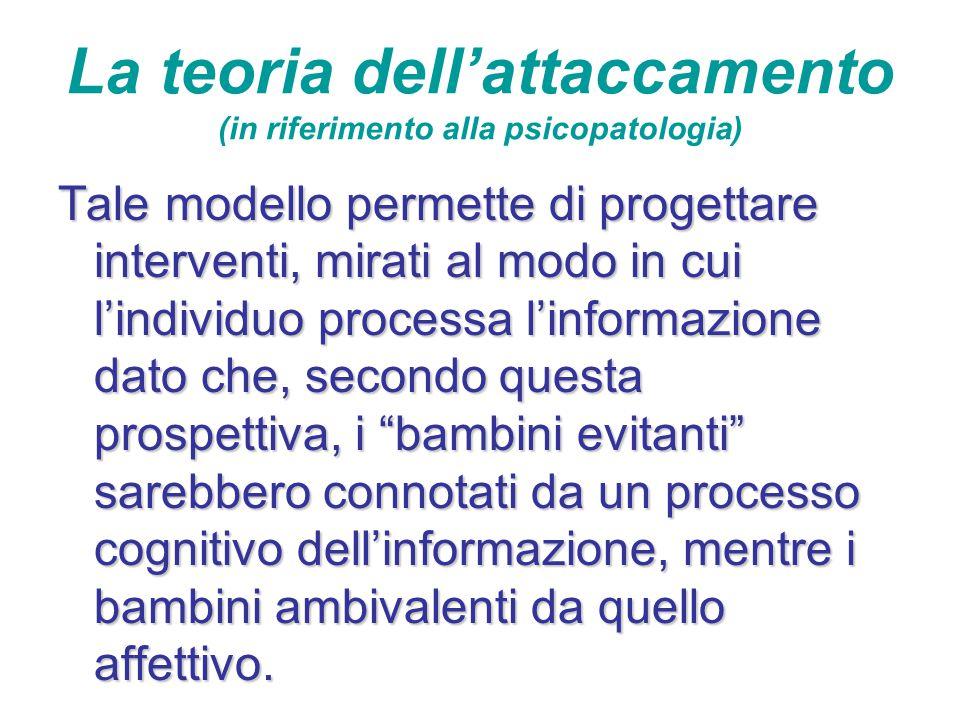 La teoria dell'attaccamento (in riferimento alla psicopatologia) Tale modello permette di progettare interventi, mirati al modo in cui l'individuo pro
