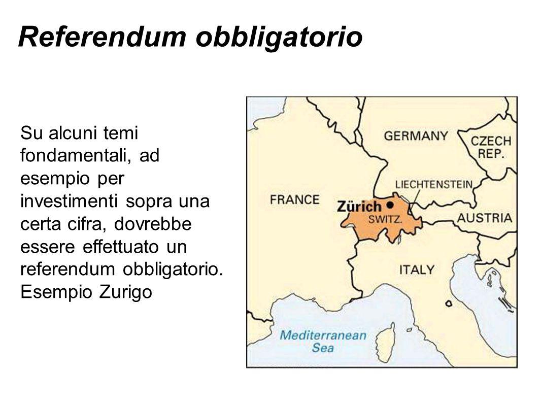 Referendum obbligatorio Su alcuni temi fondamentali, ad esempio per investimenti sopra una certa cifra, dovrebbe essere effettuato un referendum obbligatorio.