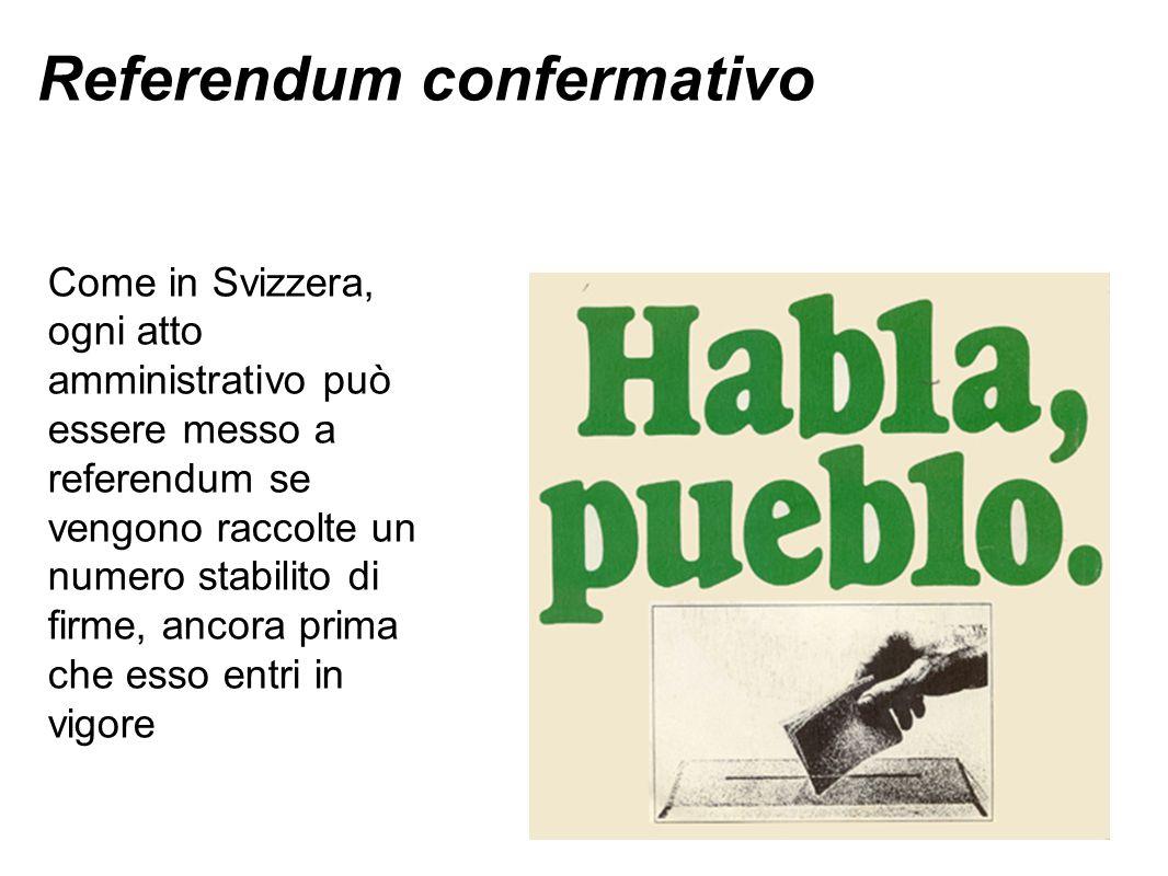 Referendum confermativo Come in Svizzera, ogni atto amministrativo può essere messo a referendum se vengono raccolte un numero stabilito di firme, ancora prima che esso entri in vigore