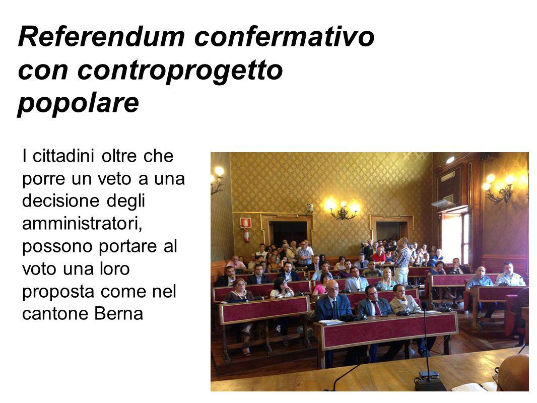 Referendum confermativo con controprogetto popolare I cittadini oltre che porre un veto a una decisione degli amministratori, possono portare al voto una loro proposta come nel cantone Berna