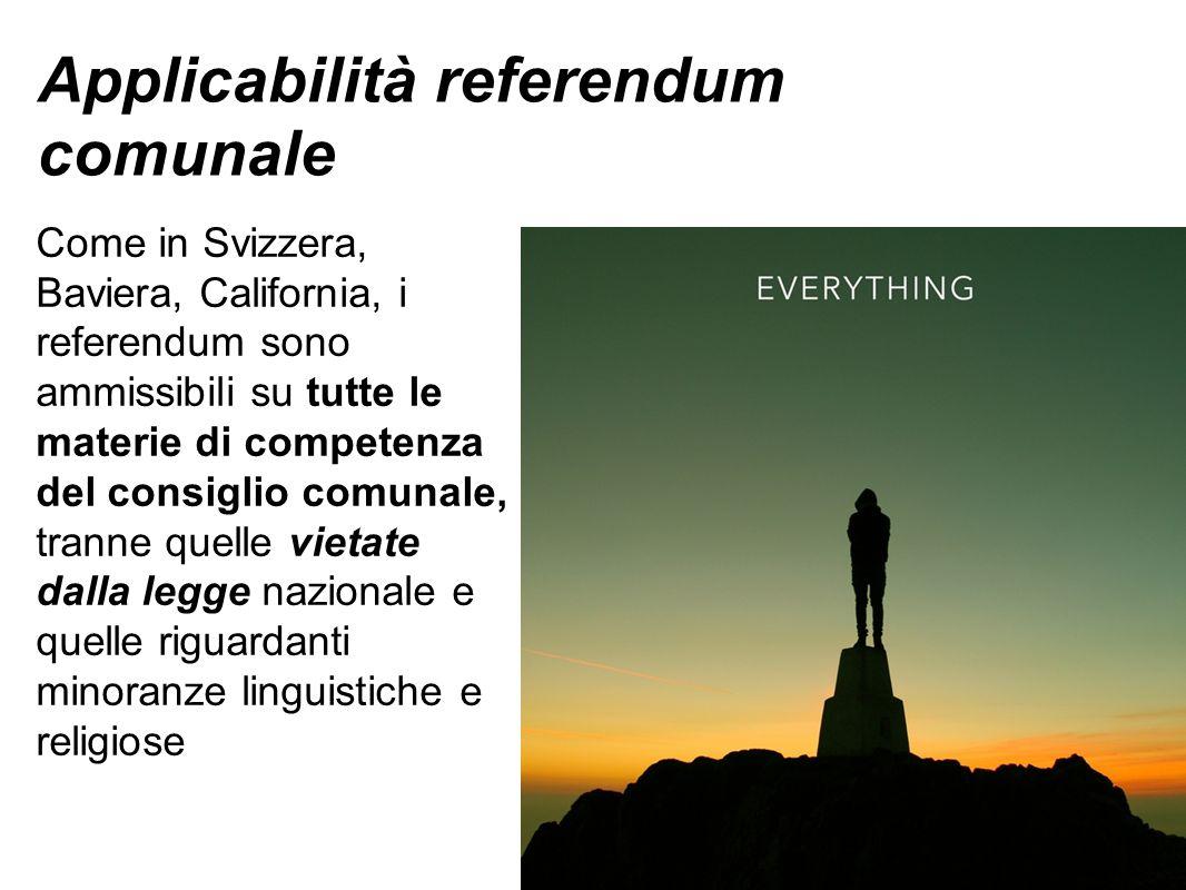 Applicabilità referendum comunale Come in Svizzera, Baviera, California, i referendum sono ammissibili su tutte le materie di competenza del consiglio comunale, tranne quelle vietate dalla legge nazionale e quelle riguardanti minoranze linguistiche e religiose
