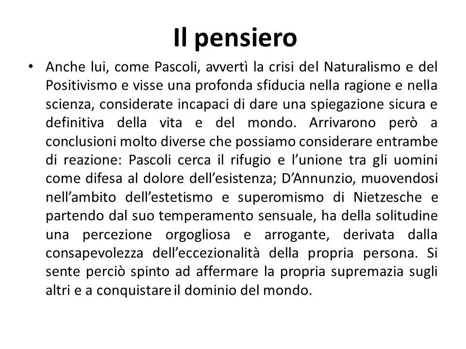 Il pensiero Anche lui, come Pascoli, avvertì la crisi del Naturalismo e del Positivismo e visse una profonda sfiducia nella ragione e nella scienza, c