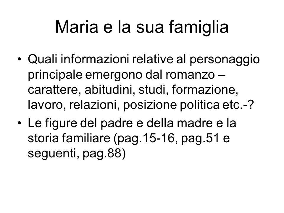 Maria e la sua famiglia Quali informazioni relative al personaggio principale emergono dal romanzo – carattere, abitudini, studi, formazione, lavoro, relazioni, posizione politica etc.-.