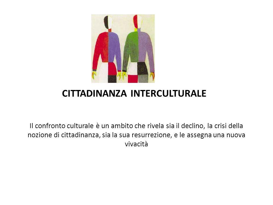 CITTADINANZA INTERCULTURALE Il confronto culturale è un ambito che rivela sia il declino, la crisi della nozione di cittadinanza, sia la sua resurrezione, e le assegna una nuova vivacità