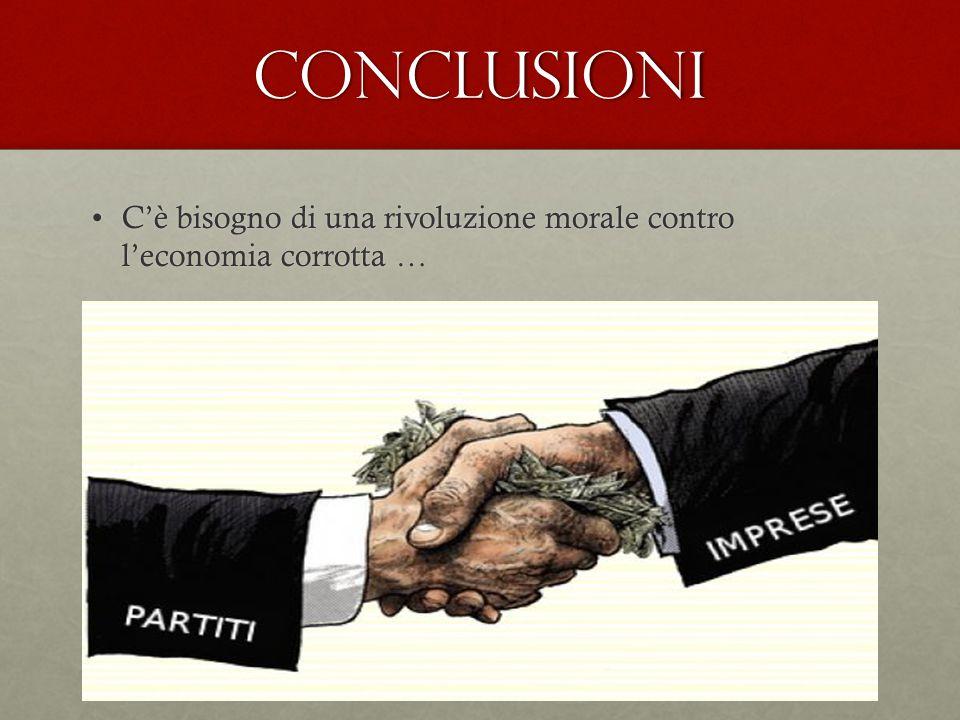 conclusioni C'è bisogno di una rivoluzione morale contro l'economia corrotta …C'è bisogno di una rivoluzione morale contro l'economia corrotta …