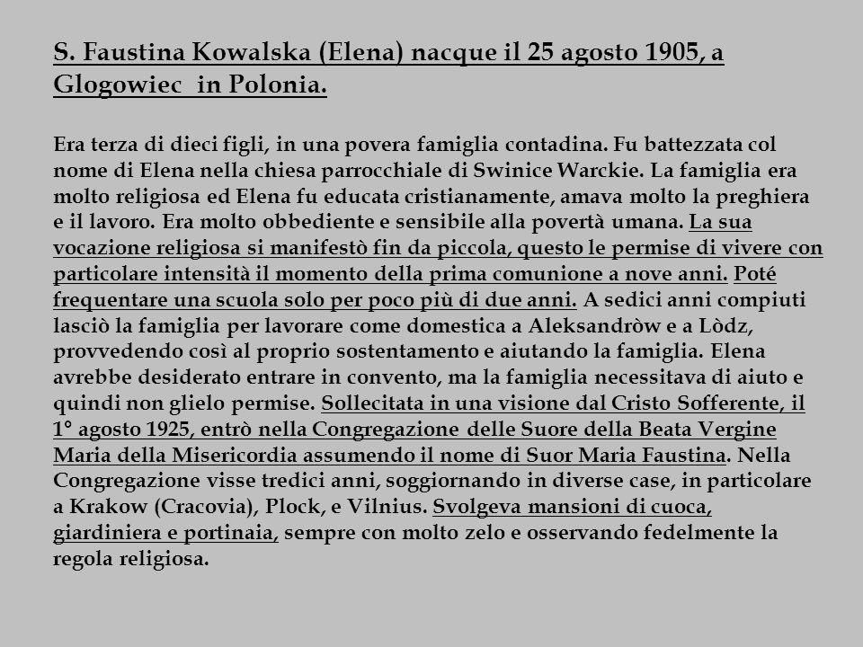 S. Faustina Kowalska (Elena) nacque il 25 agosto 1905, a Glogowiec in Polonia. Era terza di dieci figli, in una povera famiglia contadina. Fu battezza