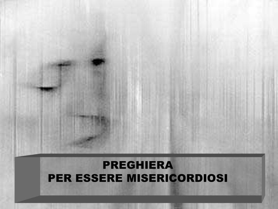 PREGHIERA PER ESSERE MISERICORDIOSI