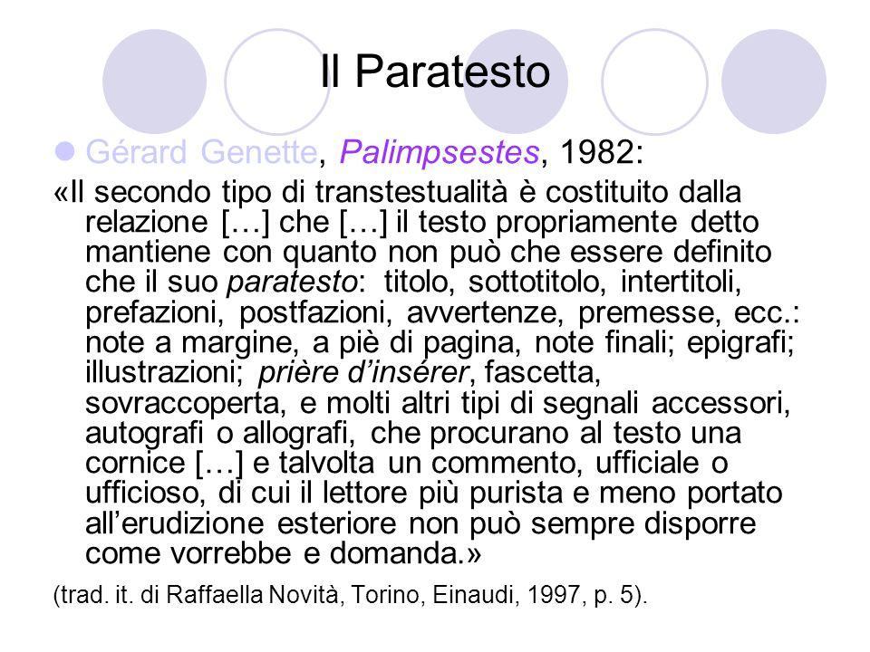 Il Paratesto Gérard Genette, Palimpsestes, 1982: «Il secondo tipo di transtestualità è costituito dalla relazione […] che […] il testo propriamente detto mantiene con quanto non può che essere definito che il suo paratesto: titolo, sottotitolo, intertitoli, prefazioni, postfazioni, avvertenze, premesse, ecc.: note a margine, a piè di pagina, note finali; epigrafi; illustrazioni; prière d'insérer, fascetta, sovraccoperta, e molti altri tipi di segnali accessori, autografi o allografi, che procurano al testo una cornice […] e talvolta un commento, ufficiale o ufficioso, di cui il lettore più purista e meno portato all'erudizione esteriore non può sempre disporre come vorrebbe e domanda.» (trad.