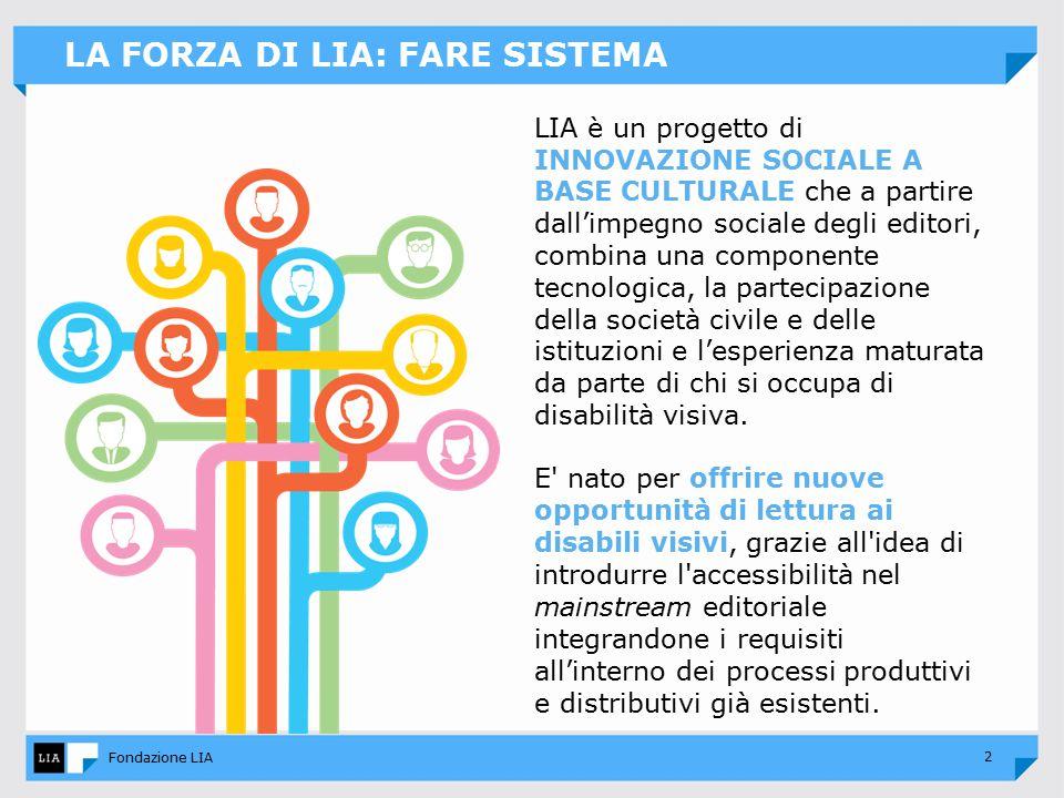 2 Fondazione LIA LA FORZA DI LIA: FARE SISTEMA LIA è un progetto di INNOVAZIONE SOCIALE A BASE CULTURALE che a partire dall'impegno sociale degli editori, combina una componente tecnologica, la partecipazione della società civile e delle istituzioni e l'esperienza maturata da parte di chi si occupa di disabilità visiva.