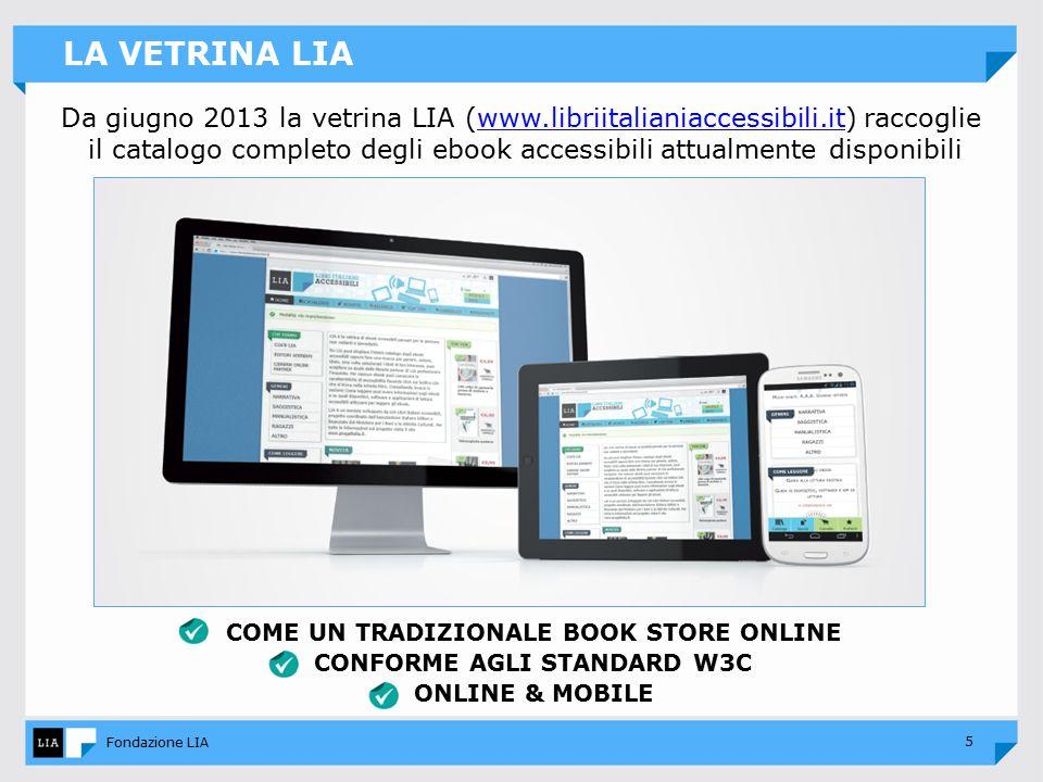 5 Fondazione LIA LA VETRINA LIA Da giugno 2013 la vetrina LIA (www.libriitalianiaccessibili.it) raccogliewww.libriitalianiaccessibili.it il catalogo completo degli ebook accessibili attualmente disponibili COME UN TRADIZIONALE BOOK STORE ONLINE CONFORME AGLI STANDARD W3C ONLINE & MOBILE