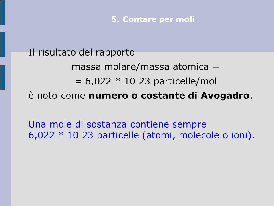 5.Contare per moli Il risultato del rapporto massa molare/massa atomica = = 6,022 * 10 23 particelle/mol è noto come numero o costante di Avogadro.