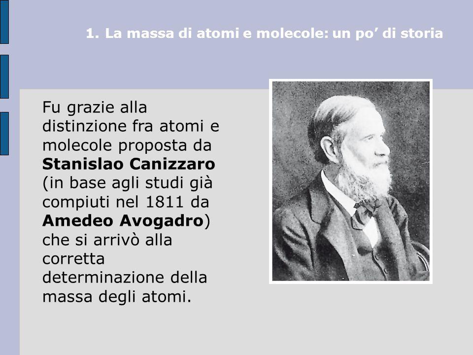 1.La massa di atomi e molecole: un po' di storia Fu grazie alla distinzione fra atomi e molecole proposta da Stanislao Canizzaro (in base agli studi già compiuti nel 1811 da Amedeo Avogadro) che si arrivò alla corretta determinazione della massa degli atomi.