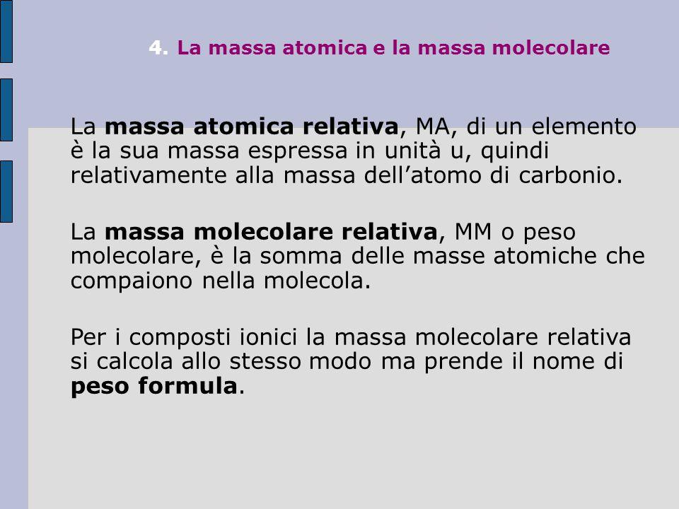 4.La massa atomica e la massa molecolare La massa atomica relativa, MA, di un elemento è la sua massa espressa in unità u, quindi relativamente alla massa dell'atomo di carbonio.