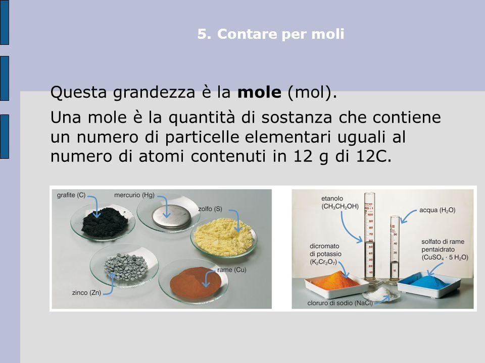 5.Contare per moli La massa di una mole di un elemento (o di un composto) è uguale alla sua massa atomica (o massa molecolare) espressa in grammi.