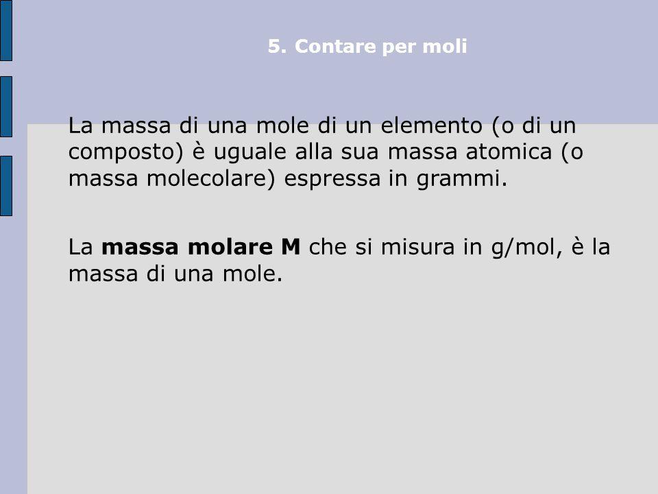 5.Contare per moli Avogadro si pose il problema di quante particelle elementari fossero contenute in una mole e lo risolse tramite il rapporto: massa molare/massa atomica = = 6,022  1023 particelle/mol