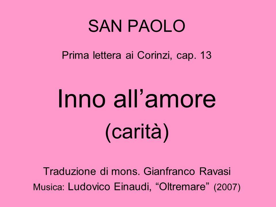 """SAN PAOLO Prima lettera ai Corinzi, cap. 13 Inno all'amore (carità) Traduzione di mons. Gianfranco Ravasi Musica: Ludovico Einaudi, """"Oltremare"""" (2007)"""
