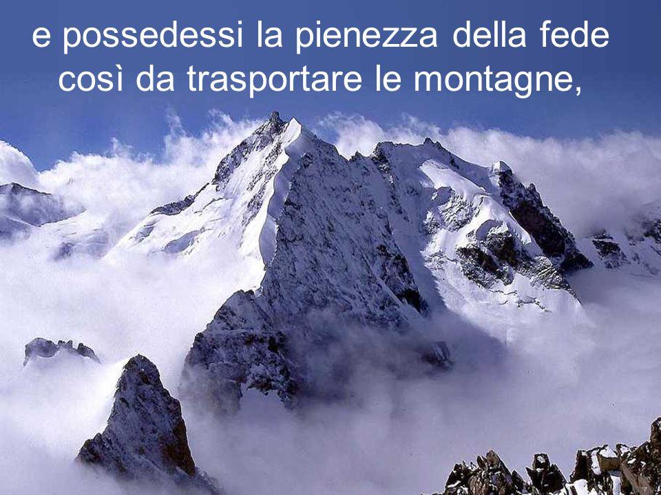 e possedessi la pienezza della fede così da trasportare le montagne,