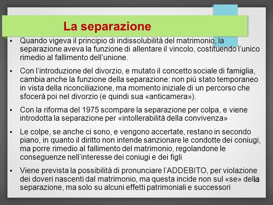 La separazione Quando vigeva il principio di indissolubilità del matrimonio, la separazione aveva la funzione di allentare il vincolo, costituendo l'unico rimedio al fallimento dell'unione.