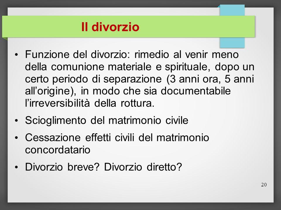 Il divorzio Funzione del divorzio: rimedio al venir meno della comunione materiale e spirituale, dopo un certo periodo di separazione (3 anni ora, 5 anni all'origine), in modo che sia documentabile l'irreversibilità della rottura.